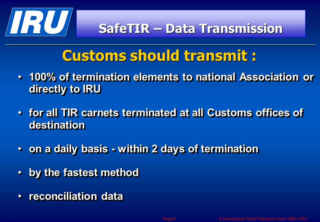 © International Road Transport Union (IRU) 2001 -Page 27  European Parliament + ECMT  AC2 previous agreements + TIRExB  In full line with e-TIR  Many Customs Requests  Unaminous IRU members' request  European Parliament + ECMT  AC2 previous agreements + TIRExB  In full line with e-TIR  Many Customs Requests  Unaminous IRU members' request THIS OBJECTIVE IS IN LINE WITH
