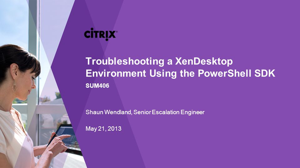 Troubleshooting a XenDesktop Environment Using the PowerShell SDK SUM406 Shaun Wendland, Senior Escalation Engineer May 21, 2013
