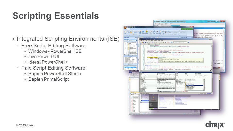 © 2013 Citrix Scripting Essentials Integrated Scripting Environments (ISE)  Free Script Editing Software: Windows ® PowerShell ISE Jive PowerGUI Ider