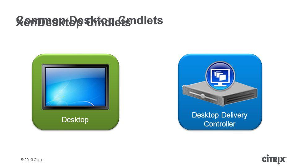 © 2013 Citrix XenDesktop Cmdlets Common Desktop Cmdlets Desktop Desktop Delivery Controller