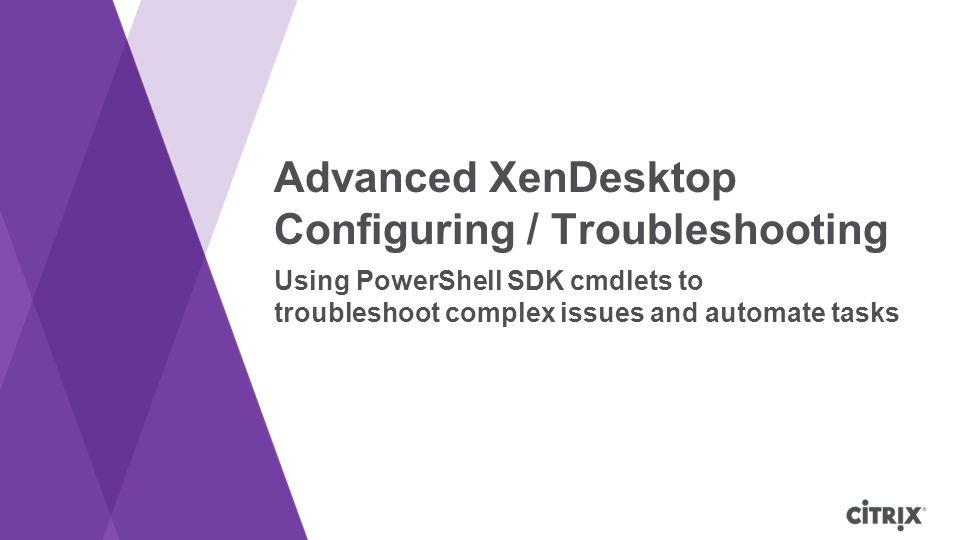 Advanced XenDesktop Configuring / Troubleshooting Using PowerShell SDK cmdlets to troubleshoot complex issues and automate tasks