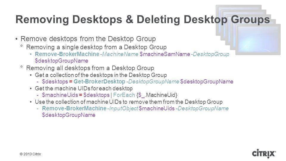 © 2013 Citrix Removing Desktops & Deleting Desktop Groups Remove desktops from the Desktop Group  Removing a single desktop from a Desktop Group Remo