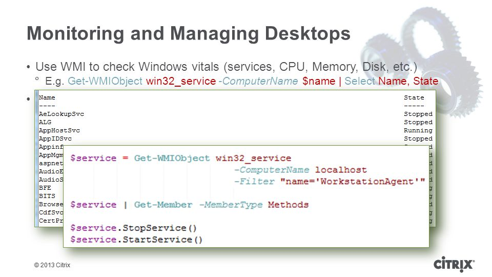 © 2013 Citrix Monitoring and Managing Desktops Use WMI to check Windows vitals (services, CPU, Memory, Disk, etc.)  E.g.