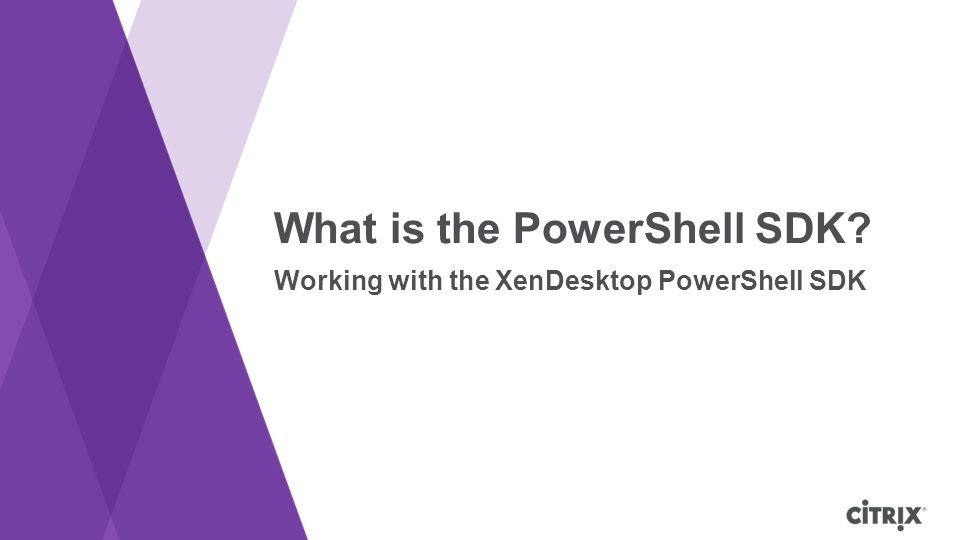 What is the PowerShell SDK? Working with the XenDesktop PowerShell SDK
