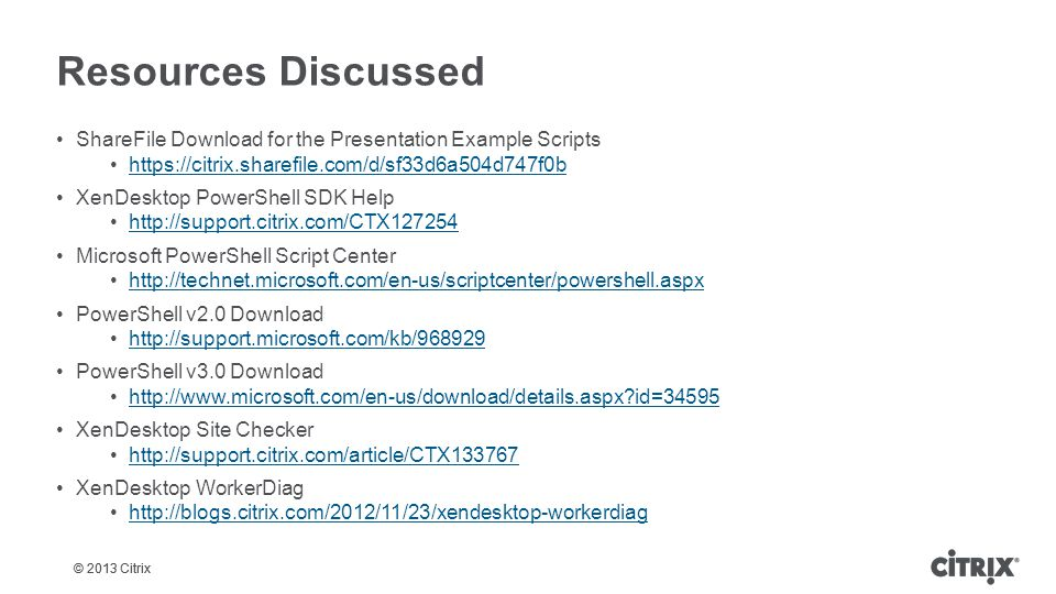 © 2013 Citrix Resources Discussed ShareFile Download for the Presentation Example Scripts https://citrix.sharefile.com/d/sf33d6a504d747f0b XenDesktop PowerShell SDK Help http://support.citrix.com/CTX127254 Microsoft PowerShell Script Center http://technet.microsoft.com/en-us/scriptcenter/powershell.aspx PowerShell v2.0 Download http://support.microsoft.com/kb/968929 PowerShell v3.0 Download http://www.microsoft.com/en-us/download/details.aspx?id=34595 XenDesktop Site Checker http://support.citrix.com/article/CTX133767 XenDesktop WorkerDiag http://blogs.citrix.com/2012/11/23/xendesktop-workerdiag