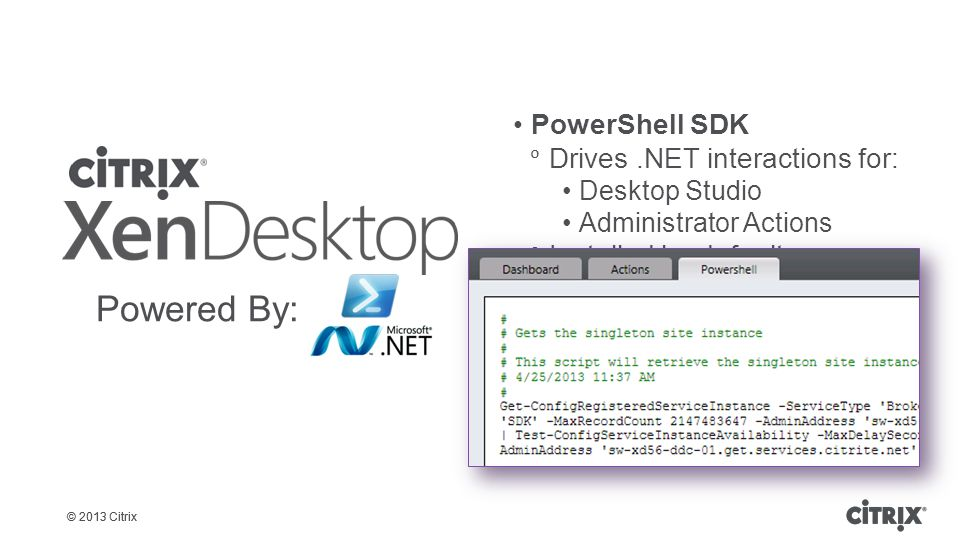 © 2013 Citrix PowerShell SDK  Drives.NET interactions for: Desktop Studio Administrator Actions  Installed by default  Required for advanced configurations  Automates common tasks  Provides a foundation for troubleshooting issues Powered By: