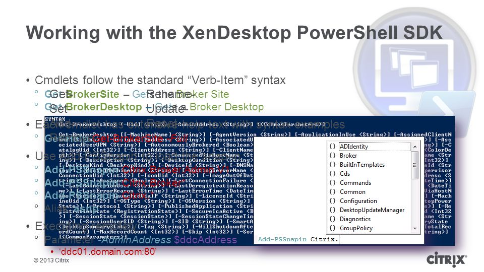 © 2013 Citrix Working with the XenDesktop PowerShell SDK Cmdlets follow the standard Verb-Item syntax  Get-BrokerSite – Gets the Broker Site  Get-BrokerDesktop – Gets a Broker Desktop Each cmdlet has extensive help text with syntax examples  Get-Help Get-BrokerSite -Full Use Add-PSSnapin to load the snap-in  Add-PSSnapin Citrix.Broker.Admin.V1  Add-PSSnapin Citrix.Broker*  Add-PSSnapin Citrix.*  Alias: asnp Executing remotely  Parameter -AdminAddress $ddcAddress 'ddc01.domain.com:80' Get-Rename- Set-Update- Add-Reset- Remove-