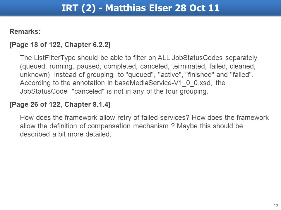 IRT (2) - Matthias Elser 28 Oct 11 Remarks: [Page 18 of 122, Chapter 6.2.2] The ListFilterType should be able to filter on ALL JobStatusCodes separately (queued, running, paused, completed, canceled, terminated, failed, cleaned, unknown) instead of grouping to queued , active , finished and failed .
