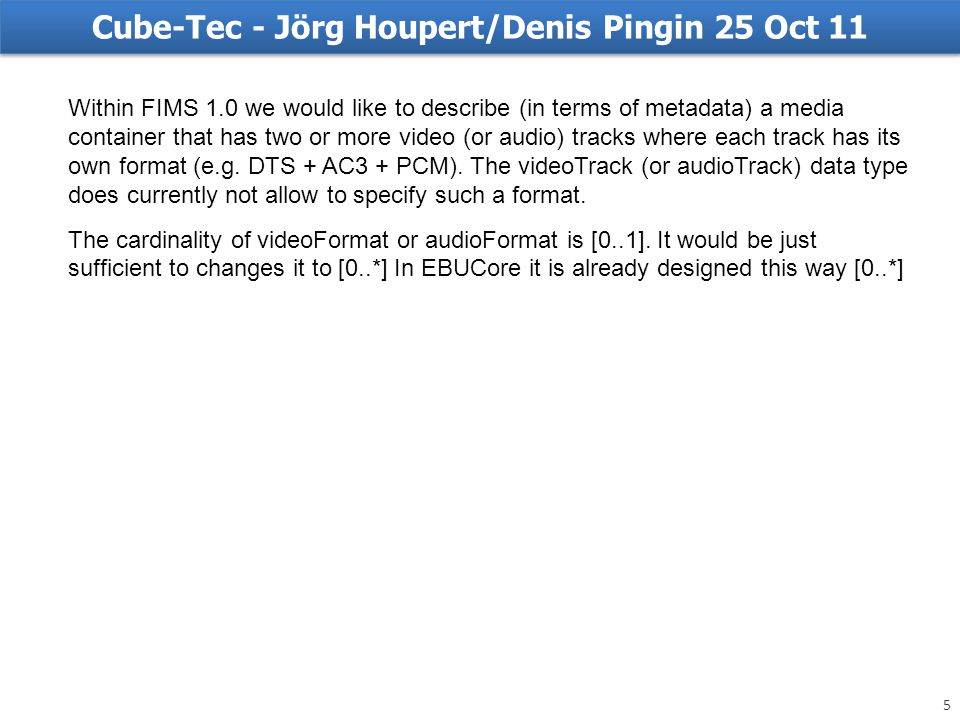 Cube-Tec - Jörg Houpert/Denis Pingin 25 Oct 11 Within FIMS 1.0 we would like to describe (in terms of metadata) a media container that has two or more video (or audio) tracks where each track has its own format (e.g.