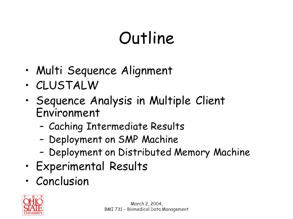 March 2, 2004, BMI 731 - Biomedical Data Management Deployment on Distributed Memory Machine DataCutter version of ClustalW – v1 Hash Filter –Stores/computes sequence to unique IDs mapping –Partitioned (declustered) hash Cache Filter –Partitioned (declustered) cache –computes pairwise alignment if it doesn't exist in the cache Owner computes: computational imbalance CLUSTALW Filter –computes guide tree generation and progressive alignment CLUSTALW Hash (UniqueID) Cache & Compute