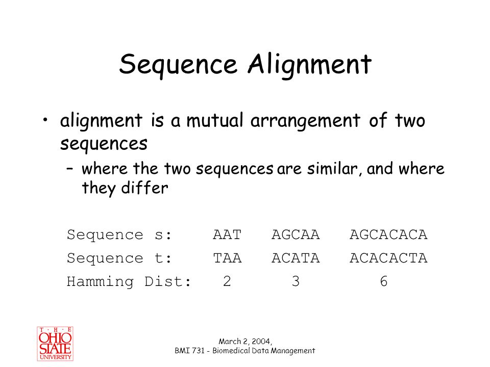 March 2, 2004, BMI 731 - Biomedical Data Management Edit Distance Unit Cost: s: AGCACAC-A AG-CACACA t: A-CACACTA or ACACACT-A cost 2 cost 4 distance(s, t) = 2