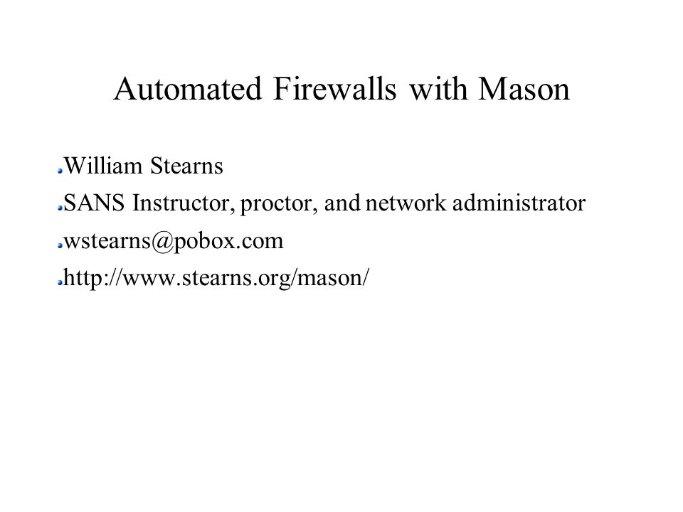 Automated Firewalls with Mason William Stearns SANS Instructor, proctor, and network administrator wstearns@pobox.com http://www.stearns.org/mason/