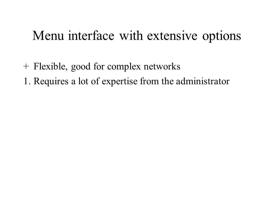Menu interface with extensive options +Flexible, good for complex networks 1.Requires a lot of expertise from the administrator