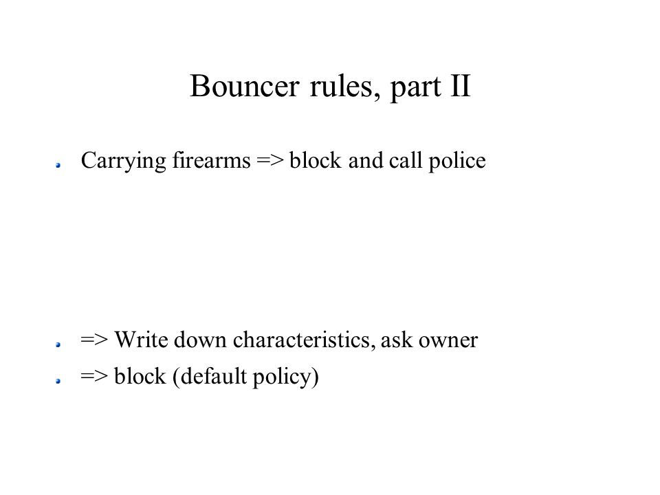 Bouncer rules, part II Carrying firearms => block and call police => Write down characteristics, ask owner => block (default policy)