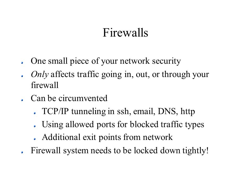 Firewalls One small piece of your network security Only affects traffic going in, out, or through your firewall Can be circumvented TCP/IP tunneling i