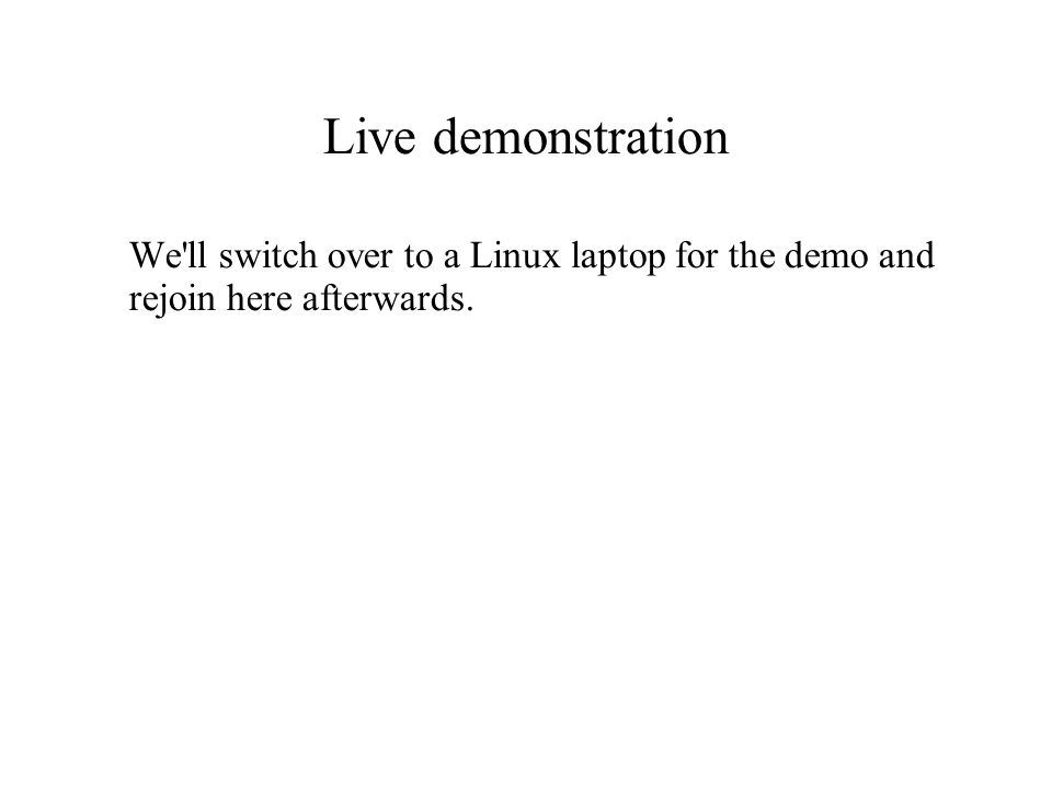 Live demonstration We'll switch over to a Linux laptop for the demo and rejoin here afterwards.