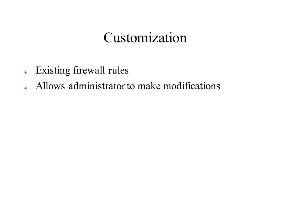 Customization Existing firewall rules Allows administrator to make modifications