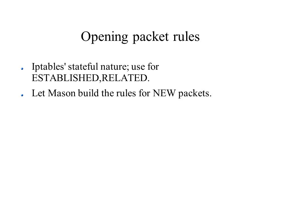 Opening packet rules Iptables' stateful nature; use for ESTABLISHED,RELATED. Let Mason build the rules for NEW packets.