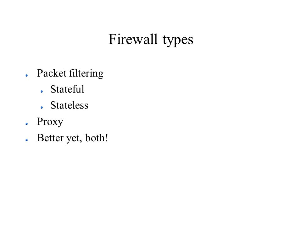 Firewall types Packet filtering Stateful Stateless Proxy Better yet, both!