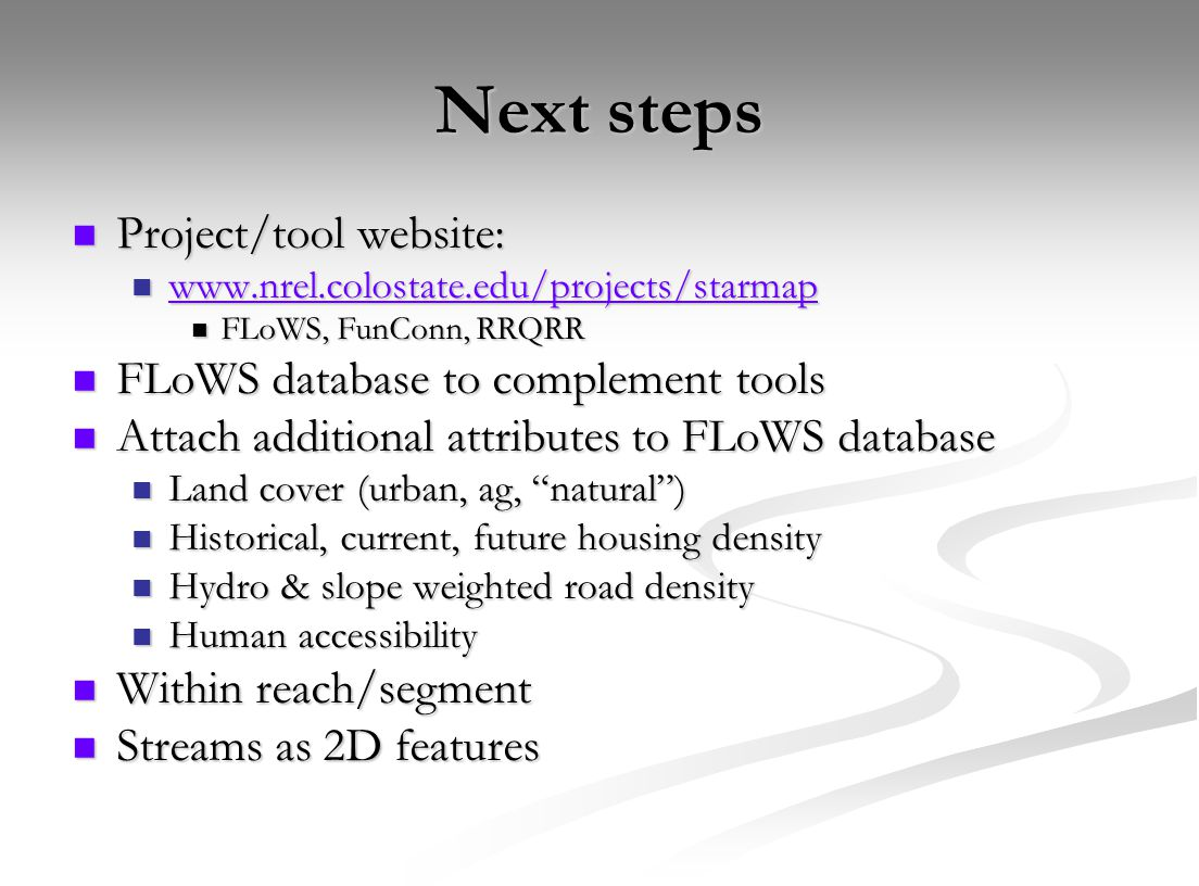 Next steps Project/tool website: Project/tool website: www.nrel.colostate.edu/projects/starmap www.nrel.colostate.edu/projects/starmap www.nrel.colostate.edu/projects/starmap FLoWS, FunConn, RRQRR FLoWS, FunConn, RRQRR FLoWS database to complement tools FLoWS database to complement tools Attach additional attributes to FLoWS database Attach additional attributes to FLoWS database Land cover (urban, ag, natural ) Land cover (urban, ag, natural ) Historical, current, future housing density Historical, current, future housing density Hydro & slope weighted road density Hydro & slope weighted road density Human accessibility Human accessibility Within reach/segment Within reach/segment Streams as 2D features Streams as 2D features