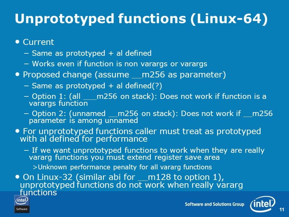 11 Unprototyped functions (Linux-64) Current − Same as prototyped + al defined − Works even if function is non varargs or varargs Proposed change (assume __m256 as parameter) − Same as prototyped + al defined( ) − Option 1: (all ___m256 on stack): Does not work if function is a varargs function − Option 2: (unnamed __m256 on stack): Does not work if __m256 parameter is among unnamed For unprototyped functions caller must treat as prototyped with al defined for performance − If we want unprototyped functions to work when they are really vararg functions you must extend register save area >Unknown performance penalty for all vararg functions On Linux-32 (similar abi for __m128 to option 1), unprototyped functions do not work when really vararg functions
