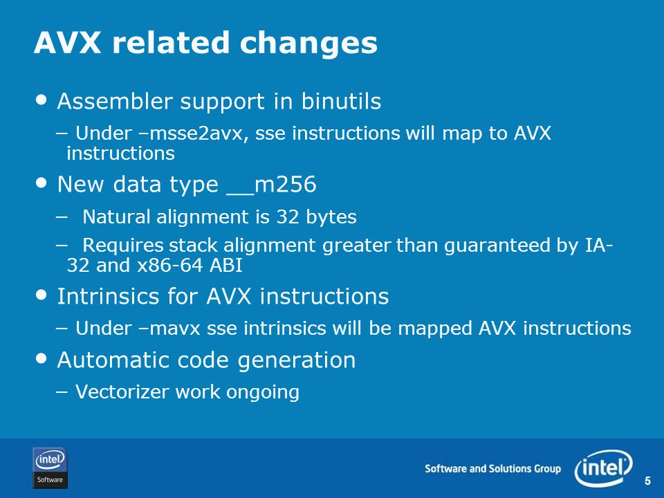 5 AVX related changes Assembler support in binutils − Under –msse2avx, sse instructions will map to AVX instructions New data type __m256 − Natural alignment is 32 bytes − Requires stack alignment greater than guaranteed by IA- 32 and x86-64 ABI Intrinsics for AVX instructions − Under –mavx sse intrinsics will be mapped AVX instructions Automatic code generation − Vectorizer work ongoing