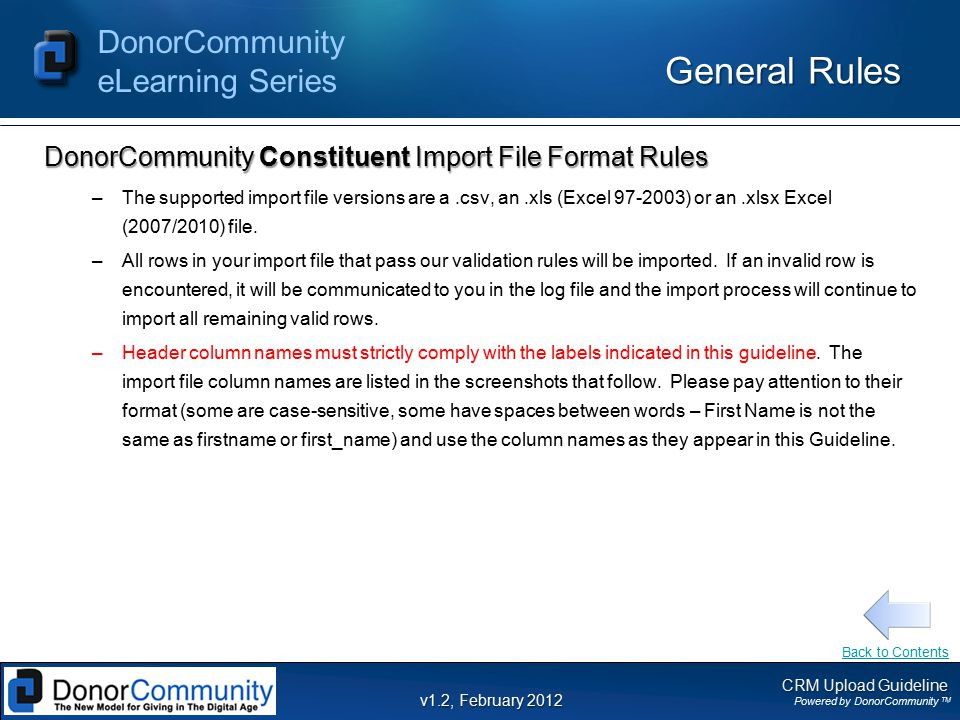CRM Upload Guideline Powered by DonorCommunity TM DonorCommunity eLearning Series v1.2, February 2012 General Rules DonorCommunity Constituent Import File Format Rules –The supported import file versions are a.csv, an.xls (Excel ) or an.xlsx Excel (2007/2010) file.