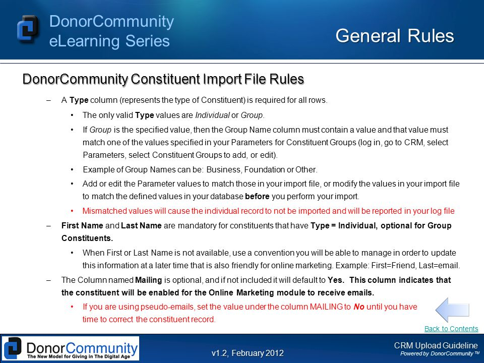 CRM Upload Guideline Powered by DonorCommunity TM DonorCommunity eLearning Series v1.2, February 2012 General Rules DonorCommunity Constituent Import File Rules –A Type column (represents the type of Constituent) is required for all rows.