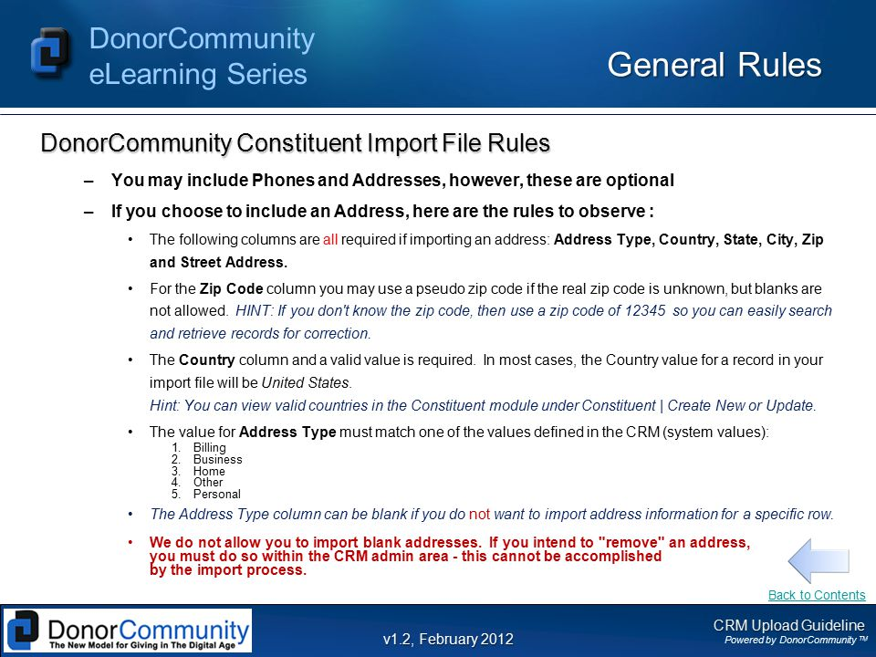 CRM Upload Guideline Powered by DonorCommunity TM DonorCommunity eLearning Series v1.2, February 2012 General Rules DonorCommunity Constituent Import File Rules –You may include Phones and Addresses, however, these are optional –If you choose to include an Address, here are the rules to observe : The following columns are all required if importing an address: Address Type, Country, State, City, Zip and Street Address.