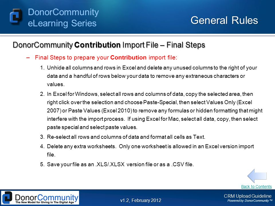 CRM Upload Guideline Powered by DonorCommunity TM DonorCommunity eLearning Series v1.2, February 2012 General Rules DonorCommunity Contribution Import File – Final Steps –Final Steps to prepare your Contribution import file: 1.Unhide all columns and rows in Excel and delete any unused columns to the right of your data and a handful of rows below your data to remove any extraneous characters or values.