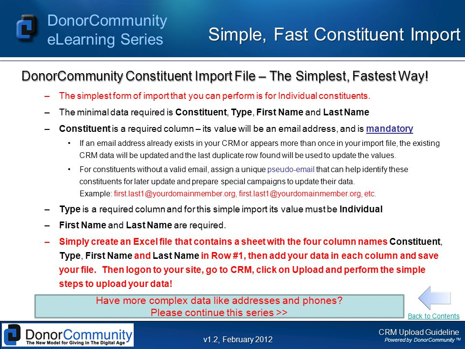 CRM Upload Guideline Powered by DonorCommunity TM DonorCommunity eLearning Series v1.2, February 2012 Goals  Goal #1 - Maximizing the value of your CRM Successful Constituent Relationship Management (CRM) begins with good data 1.Your CRM data can help you leverage the DonorCommunity platform to deepen relationships with those who share the vision of your cause 2.Your CRM data can help you maximize the lifetime value of your constituents 3.Your CRM data can help improve the quality of communications with your constituents 4.Your CRM data can help identify new opportunities for constituent development efforts 5.Your CRM data can help you work smarter and more efficiently, not just harder Back to Contents