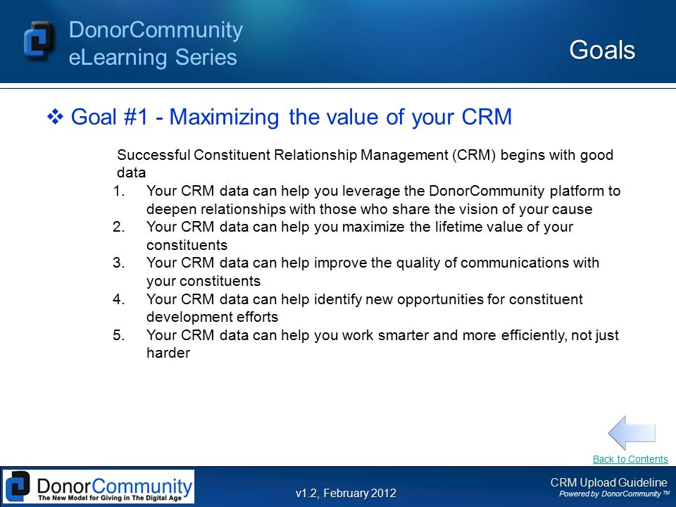 CRM Upload Guideline Powered by DonorCommunity TM DonorCommunity eLearning Series v1.2, February 2012 Goals  Goal #1 - Maximizing the value of your CRM Successful Constituent Relationship Management (CRM) begins with good data 1.Your CRM data can help you leverage the DonorCommunity platform to deepen relationships with those who share the vision of your cause 2.Your CRM data can help you maximize the lifetime value of your constituents 3.Your CRM data can help improve the quality of communications with your constituents 4.Your CRM data can help identify new opportunities for constituent development efforts 5.Your CRM data can help you work smarter and more efficiently, not just harder Back to Contents