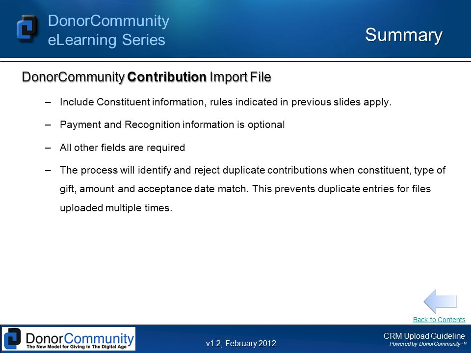 CRM Upload Guideline Powered by DonorCommunity TM DonorCommunity eLearning Series v1.2, February 2012 Summary DonorCommunity Contribution Import File –Include Constituent information, rules indicated in previous slides apply.
