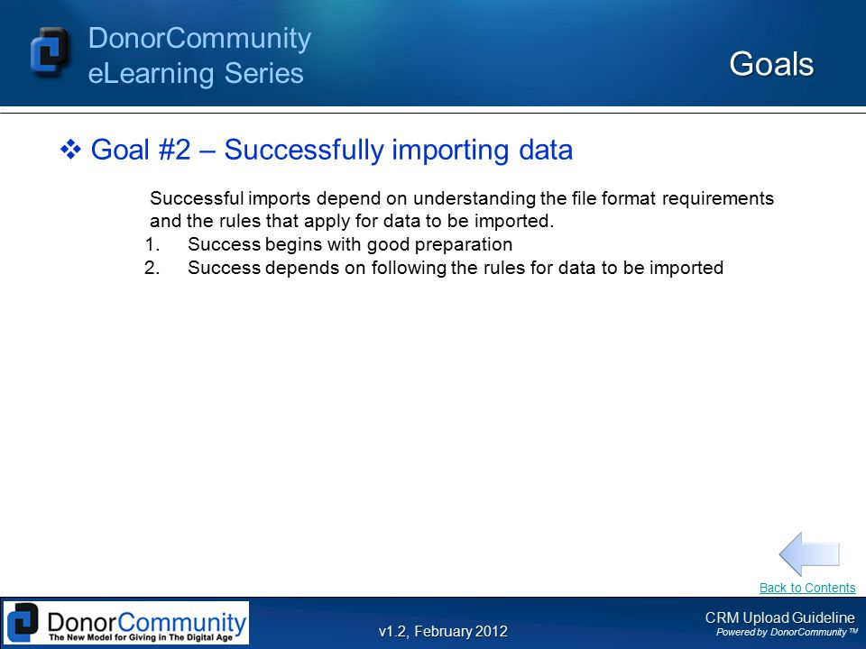 CRM Upload Guideline Powered by DonorCommunity TM DonorCommunity eLearning Series v1.2, February 2012 General Rules DonorCommunity Constituent Import File – Final Steps –Final Steps to prepare your Constituent import file: 1.Unhide all columns and rows in Excel and delete any unused columns to the right of your data and a handful of rows below your data to remove any extraneous characters or values.