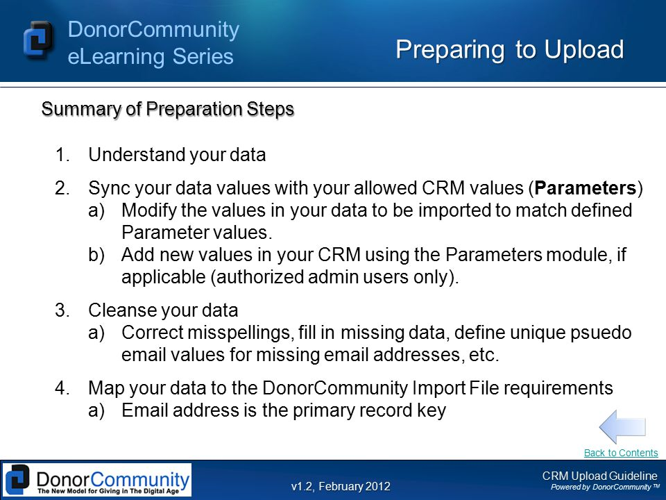 CRM Upload Guideline Powered by DonorCommunity TM DonorCommunity eLearning Series v1.2, February 2012 Preparing to Upload Summary of Preparation Steps 1.Understand your data 2.Sync your data values with your allowed CRM values (Parameters) a)Modify the values in your data to be imported to match defined Parameter values.
