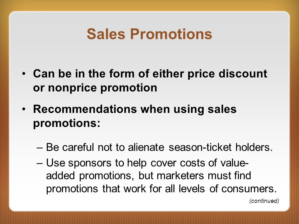 Sales Promotions Can be in the form of either price discount or nonprice promotion Recommendations when using sales promotions: –Be careful not to alienate season-ticket holders.