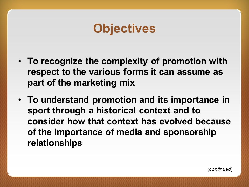 Objectives To recognize the complexity of promotion with respect to the various forms it can assume as part of the marketing mix To understand promotion and its importance in sport through a historical context and to consider how that context has evolved because of the importance of media and sponsorship relationships (continued)