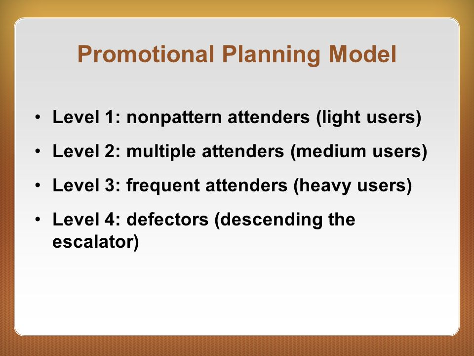 Promotional Planning Model Level 1: nonpattern attenders (light users) Level 2: multiple attenders (medium users) Level 3: frequent attenders (heavy users) Level 4: defectors (descending the escalator)