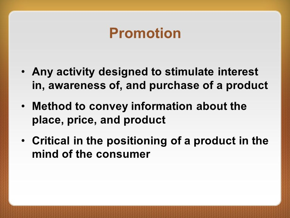 Promotion Any activity designed to stimulate interest in, awareness of, and purchase of a product Method to convey information about the place, price, and product Critical in the positioning of a product in the mind of the consumer