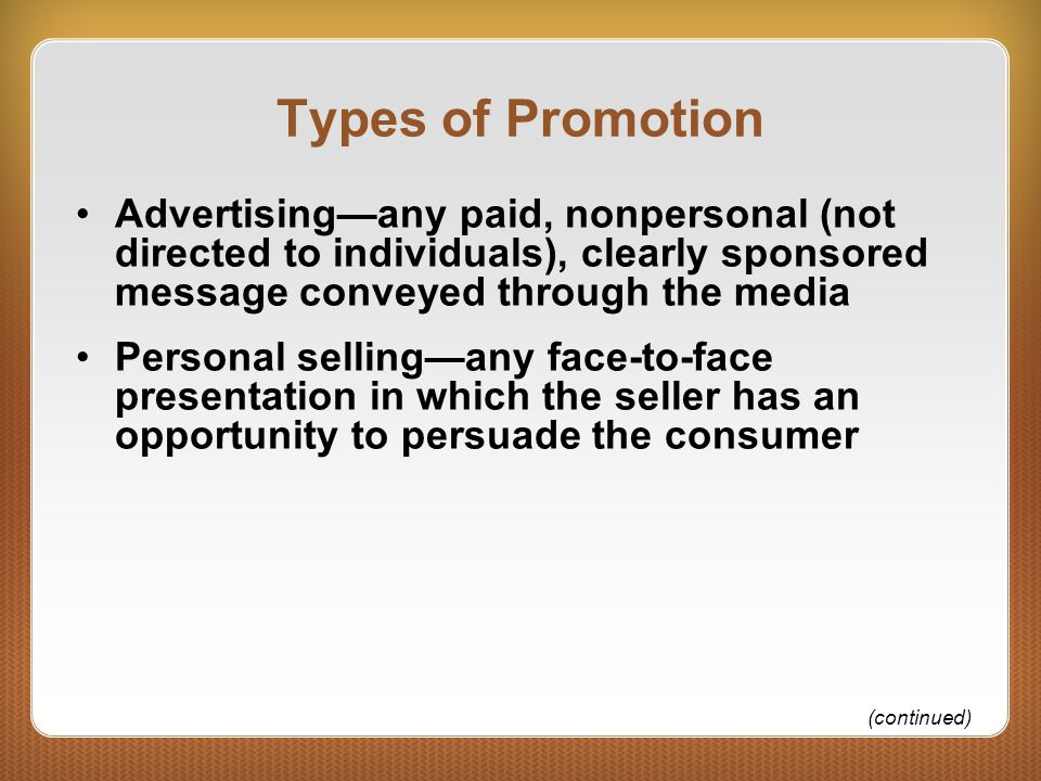 Types of Promotion Advertising—any paid, nonpersonal (not directed to individuals), clearly sponsored message conveyed through the media Personal selling—any face-to-face presentation in which the seller has an opportunity to persuade the consumer (continued)