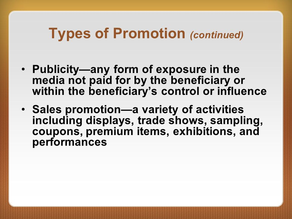 Types of Promotion (continued) Publicity—any form of exposure in the media not paid for by the beneficiary or within the beneficiary's control or influence Sales promotion—a variety of activities including displays, trade shows, sampling, coupons, premium items, exhibitions, and performances