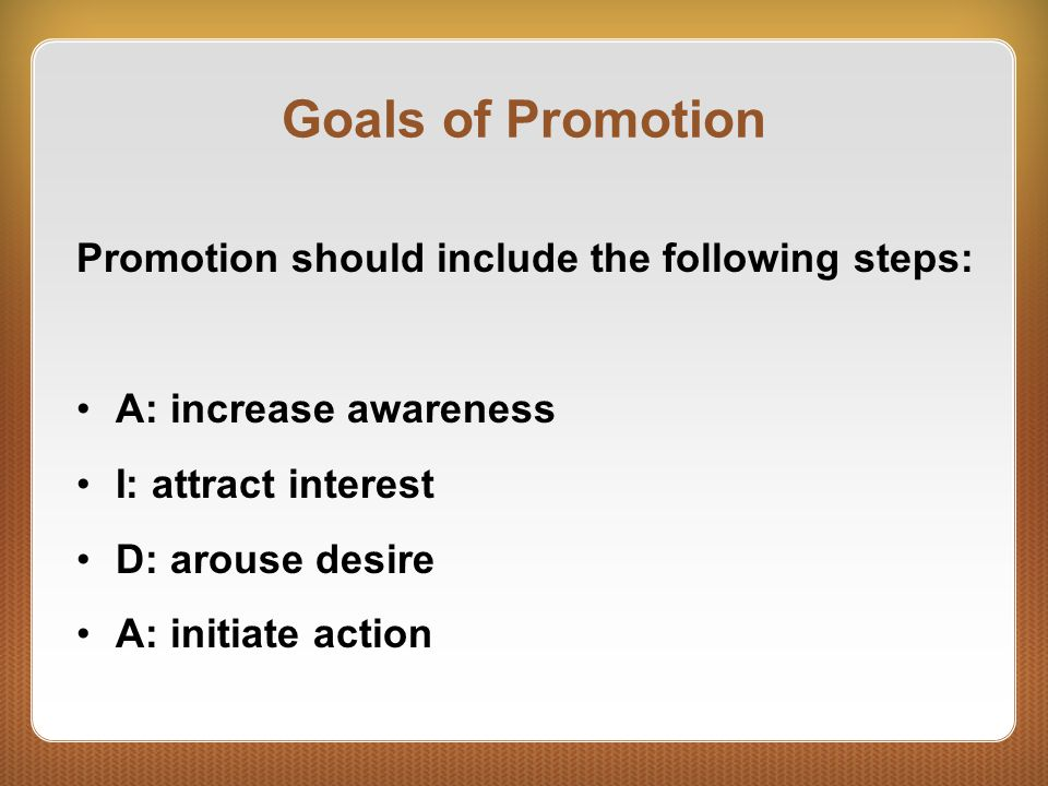 Goals of Promotion Promotion should include the following steps: A: increase awareness I: attract interest D: arouse desire A: initiate action