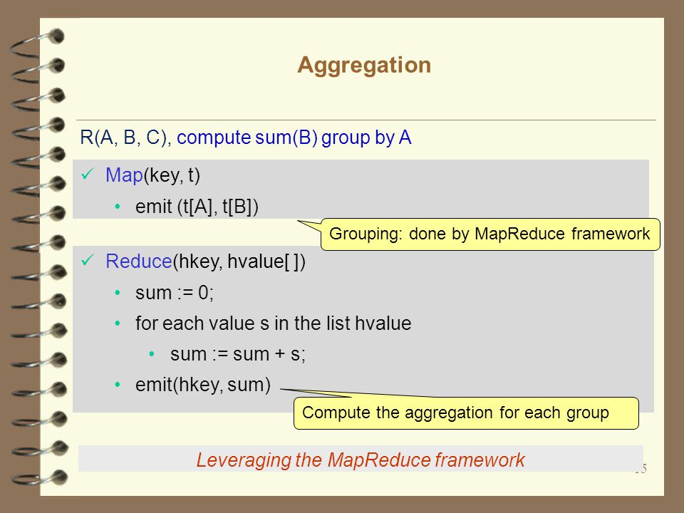 15 Aggregation Leveraging the MapReduce framework Map(key, t) emit (t[A], t[B]) Reduce(hkey, hvalue[ ]) sum := 0; for each value s in the list hvalue sum := sum + s; emit(hkey, sum) R(A, B, C), compute sum(B) group by A Grouping: done by MapReduce framework Compute the aggregation for each group