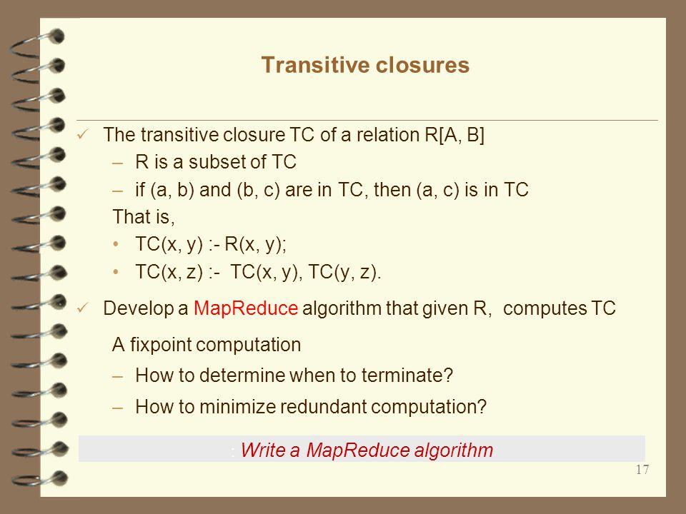 17 Transitive closures The transitive closure TC of a relation R[A, B] –R is a subset of TC –if (a, b) and (b, c) are in TC, then (a, c) is in TC That is, TC(x, y) :- R(x, y); TC(x, z) :- TC(x, y), TC(y, z).