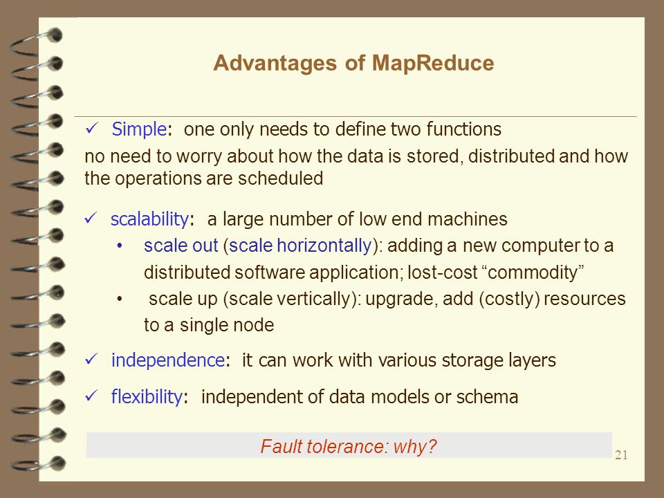 21 Advantages of MapReduce Simple: one only needs to define two functions no need to worry about how the data is stored, distributed and how the operations are scheduled Fault tolerance: why.