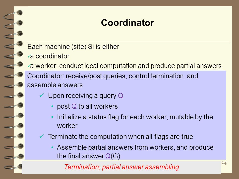 Coordinator 34 Coordinator: receive/post queries, control termination, and assemble answers Upon receiving a query Q post Q to all workers Initialize a status flag for each worker, mutable by the worker Terminate the computation when all flags are true Assemble partial answers from workers, and produce the final answer Q(G) Termination, partial answer assembling Each machine (site) Si is either a coordinator a worker: conduct local computation and produce partial answers 34