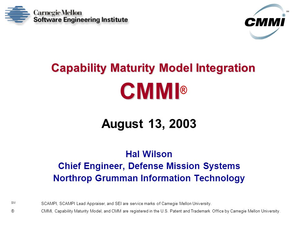 Capability Maturity Model Integration CMMI Capability Maturity Model Integration CMMI ® August 13, 2003 Hal Wilson Chief Engineer, Defense Mission Systems Northrop Grumman Information Technology SM SCAMPI, SCAMPI Lead Appraiser, and SEI are service marks of Carnegie Mellon University.
