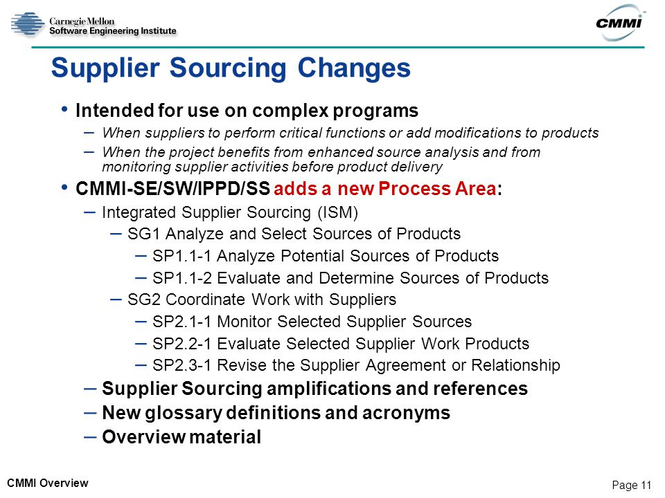 CMMI Overview Page 11 Supplier Sourcing Changes Intended for use on complex programs – When suppliers to perform critical functions or add modificatio