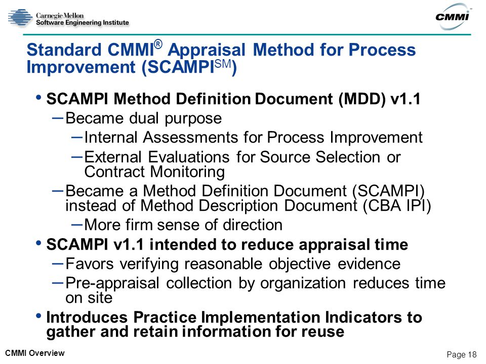 CMMI Overview Page 18 Standard CMMI ® Appraisal Method for Process Improvement (SCAMPI SM ) SCAMPI Method Definition Document (MDD) v1.1 – Became dual purpose – Internal Assessments for Process Improvement – External Evaluations for Source Selection or Contract Monitoring – Became a Method Definition Document (SCAMPI) instead of Method Description Document (CBA IPI) – More firm sense of direction SCAMPI v1.1 intended to reduce appraisal time – Favors verifying reasonable objective evidence – Pre-appraisal collection by organization reduces time on site Introduces Practice Implementation Indicators to gather and retain information for reuse