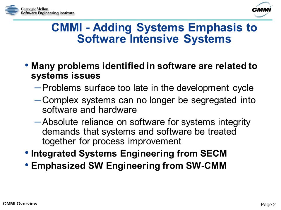 CMMI Overview Page 2 CMMI - Adding Systems Emphasis to Software Intensive Systems Many problems identified in software are related to systems issues – Problems surface too late in the development cycle – Complex systems can no longer be segregated into software and hardware – Absolute reliance on software for systems integrity demands that systems and software be treated together for process improvement Integrated Systems Engineering from SECM Emphasized SW Engineering from SW-CMM